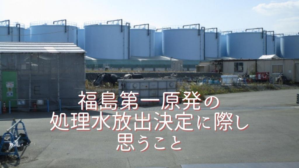 福島第一原発の処理水放出決定に際し思うこと